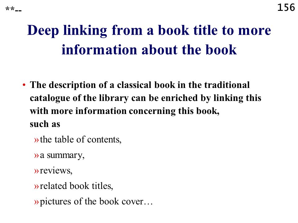 156 Deep linking from a book title to more information about the book The description of a classical book in the traditional catalogue of the library can be enriched by linking this with more information concerning this book, such as »the table of contents, »a summary, »reviews, »related book titles, »pictures of the book cover… **--