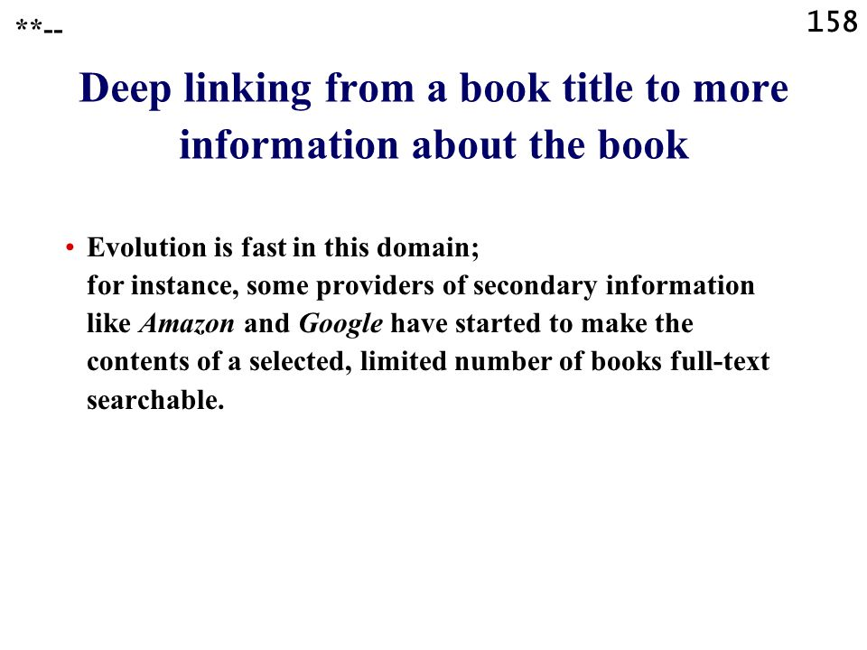 158 Deep linking from a book title to more information about the book Evolution is fast in this domain; for instance, some providers of secondary information like Amazon and Google have started to make the contents of a selected, limited number of books full-text searchable.