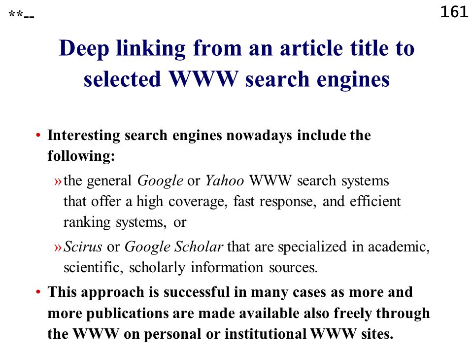161 Deep linking from an article title to selected WWW search engines Interesting search engines nowadays include the following: »the general Google or Yahoo WWW search systems that offer a high coverage, fast response, and efficient ranking systems, or »Scirus or Google Scholar that are specialized in academic, scientific, scholarly information sources.