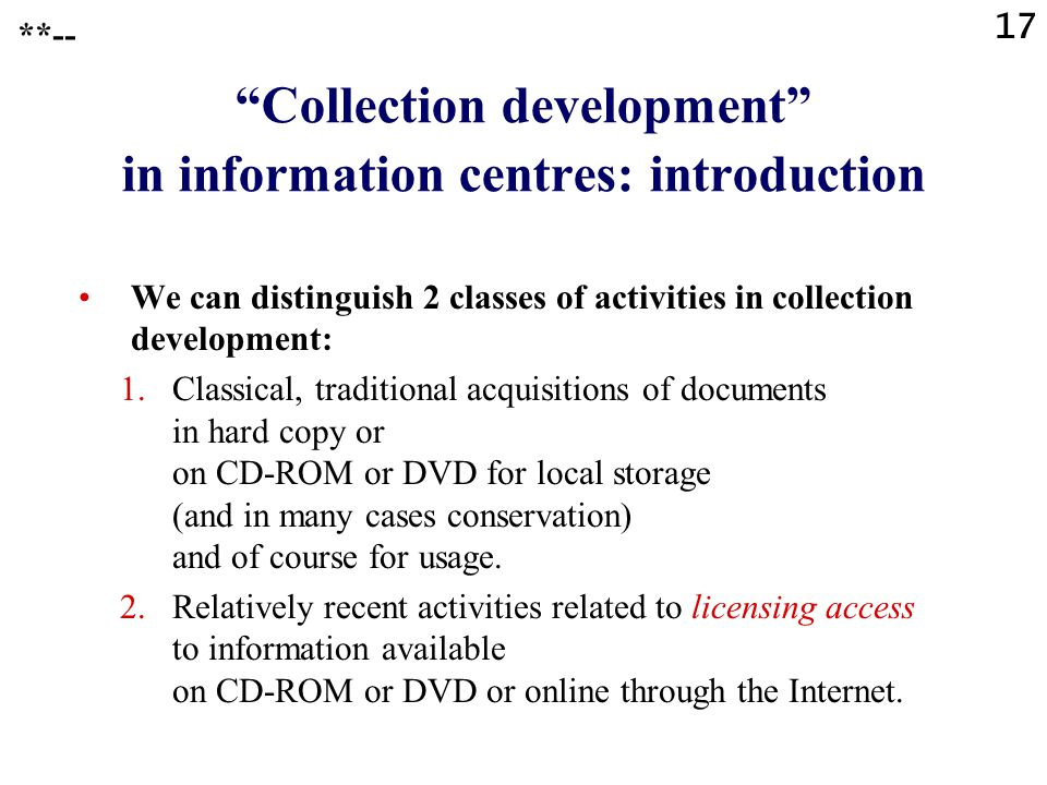 "17 **-- ""Collection development"" in information centres: introduction We can distinguish 2 classes of activities in collection development: 1.Classica"