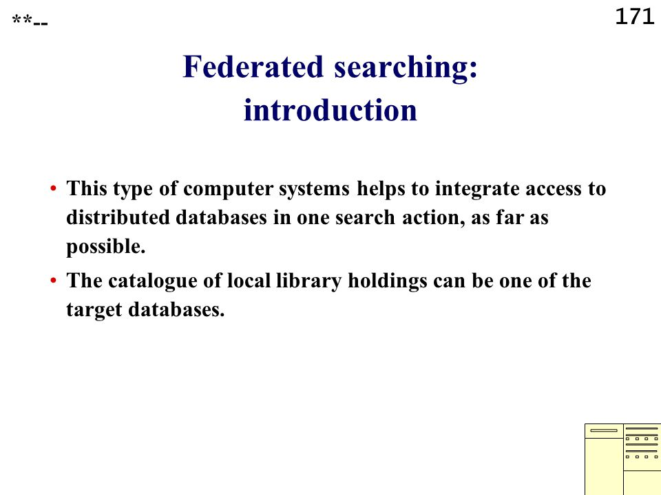 171 Federated searching: introduction This type of computer systems helps to integrate access to distributed databases in one search action, as far as possible.