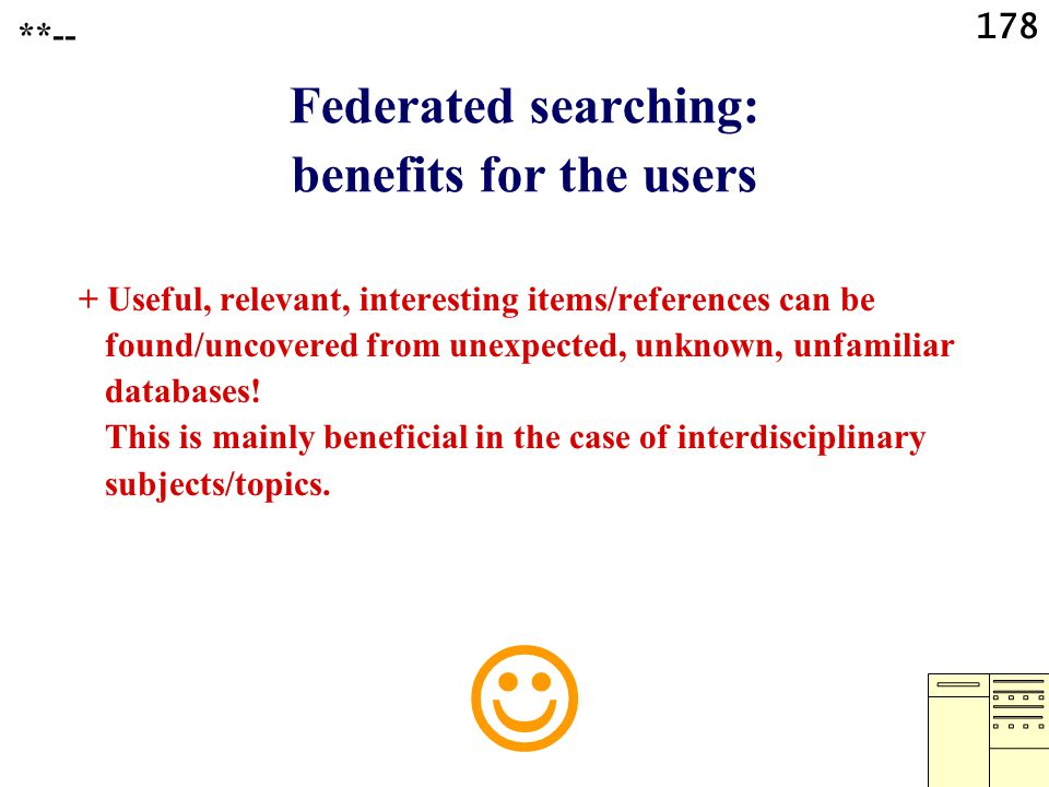 178 Federated searching: benefits for the users + Useful, relevant, interesting items/references can be found/uncovered from unexpected, unknown, unfa
