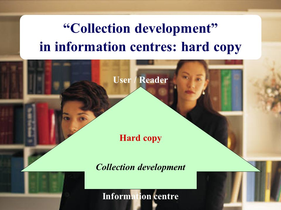 "18 ""Collection development"" in information centres: hard copy User / Reader Hard copy Collection development Information centre"