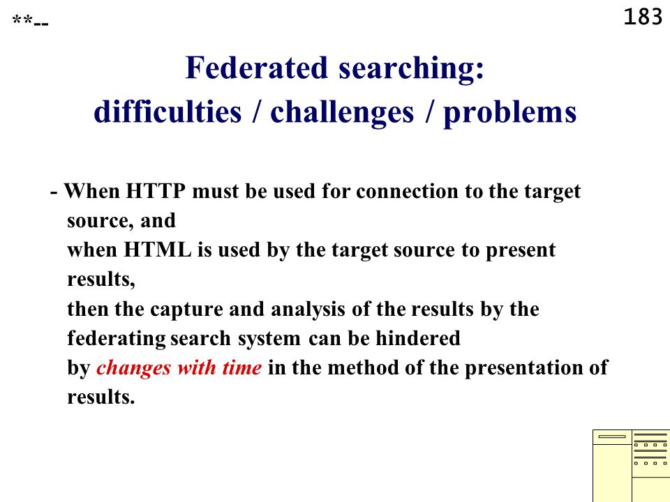 183 Federated searching: difficulties / challenges / problems - When HTTP must be used for connection to the target source, and when HTML is used by the target source to present results, then the capture and analysis of the results by the federating search system can be hindered by changes with time in the method of the presentation of results.