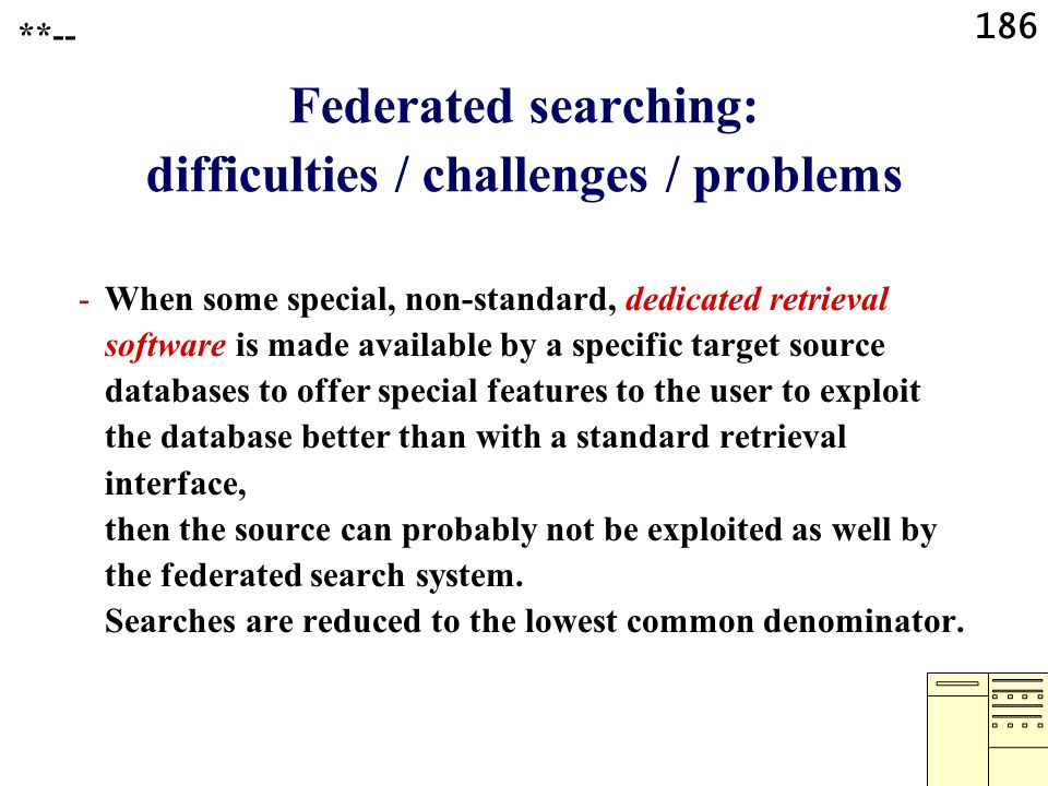 186 Federated searching: difficulties / challenges / problems -When some special, non-standard, dedicated retrieval software is made available by a specific target source databases to offer special features to the user to exploit the database better than with a standard retrieval interface, then the source can probably not be exploited as well by the federated search system.