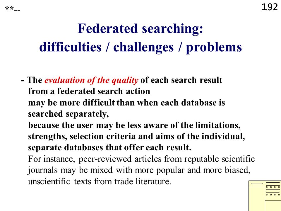 192 Federated searching: difficulties / challenges / problems - The evaluation of the quality of each search result from a federated search action may be more difficult than when each database is searched separately, because the user may be less aware of the limitations, strengths, selection criteria and aims of the individual, separate databases that offer each result.