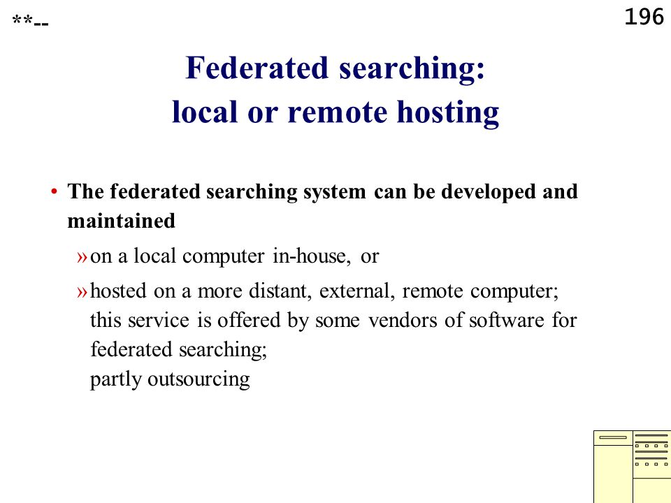 196 Federated searching: local or remote hosting The federated searching system can be developed and maintained »on a local computer in-house, or »hos