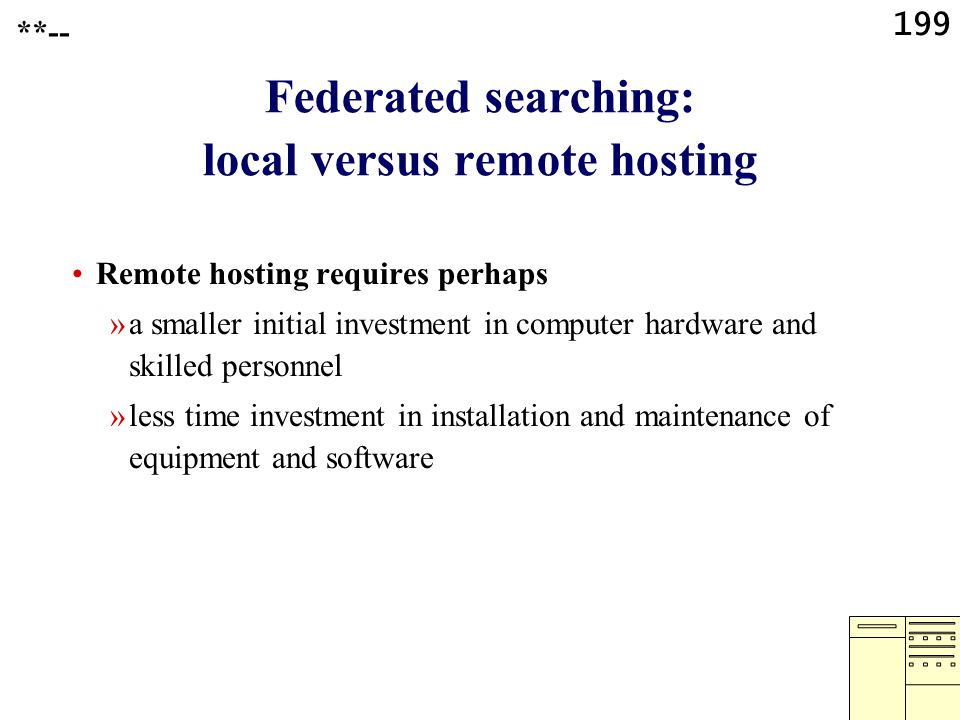 199 Federated searching: local versus remote hosting Remote hosting requires perhaps »a smaller initial investment in computer hardware and skilled personnel »less time investment in installation and maintenance of equipment and software **--
