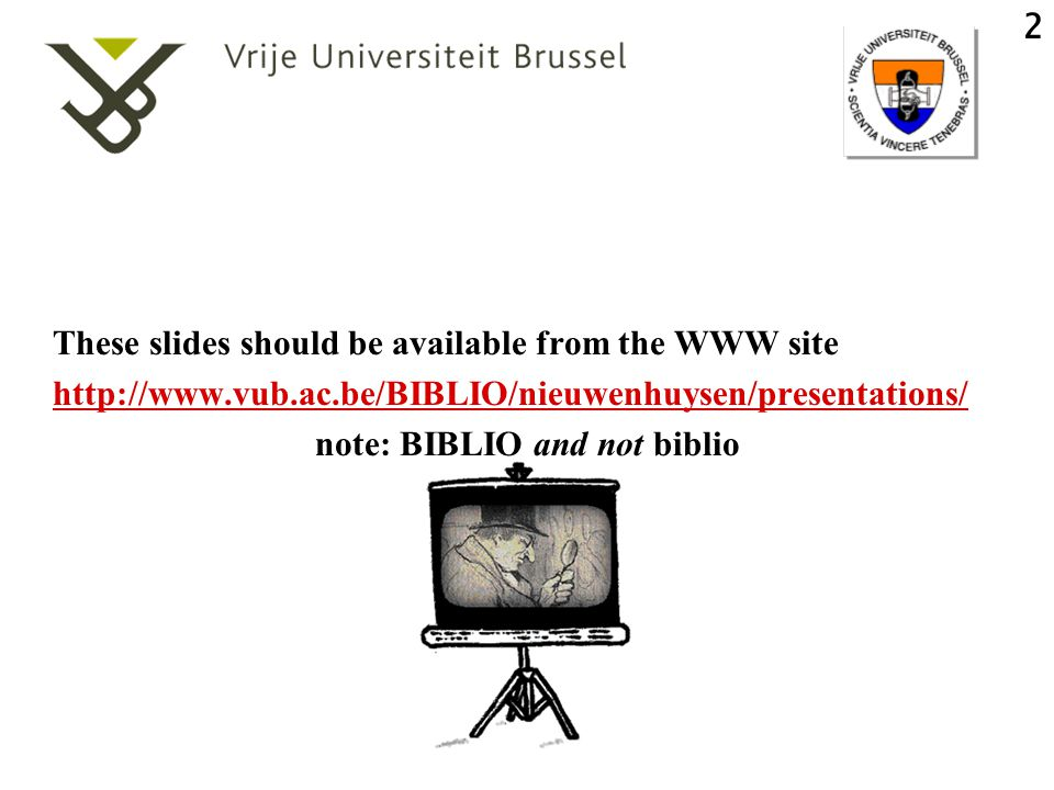 2 These slides should be available from the WWW site http://www.vub.ac.be/BIBLIO/nieuwenhuysen/presentations/ note: BIBLIO and not biblio