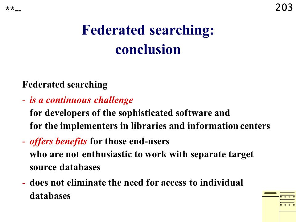 203 Federated searching: conclusion Federated searching -is a continuous challenge for developers of the sophisticated software and for the implementers in libraries and information centers -offers benefits for those end-users who are not enthusiastic to work with separate target source databases -does not eliminate the need for access to individual databases **--