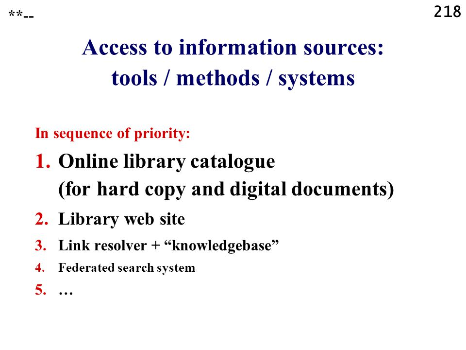 218 Access to information sources: tools / methods / systems In sequence of priority: 1.Online library catalogue (for hard copy and digital documents)