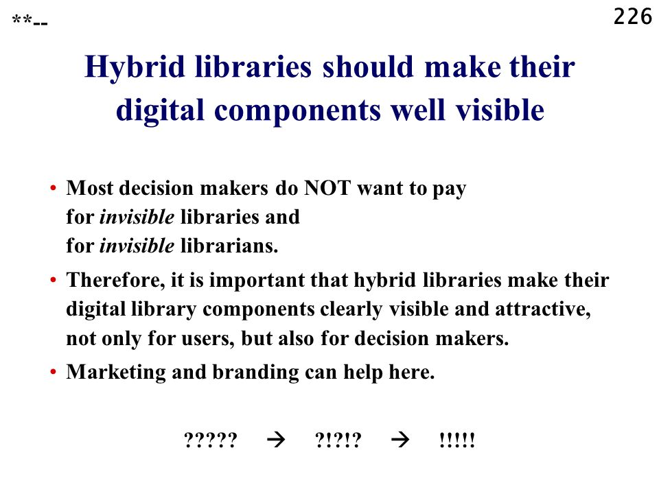 226 Hybrid libraries should make their digital components well visible Most decision makers do NOT want to pay for invisible libraries and for invisib