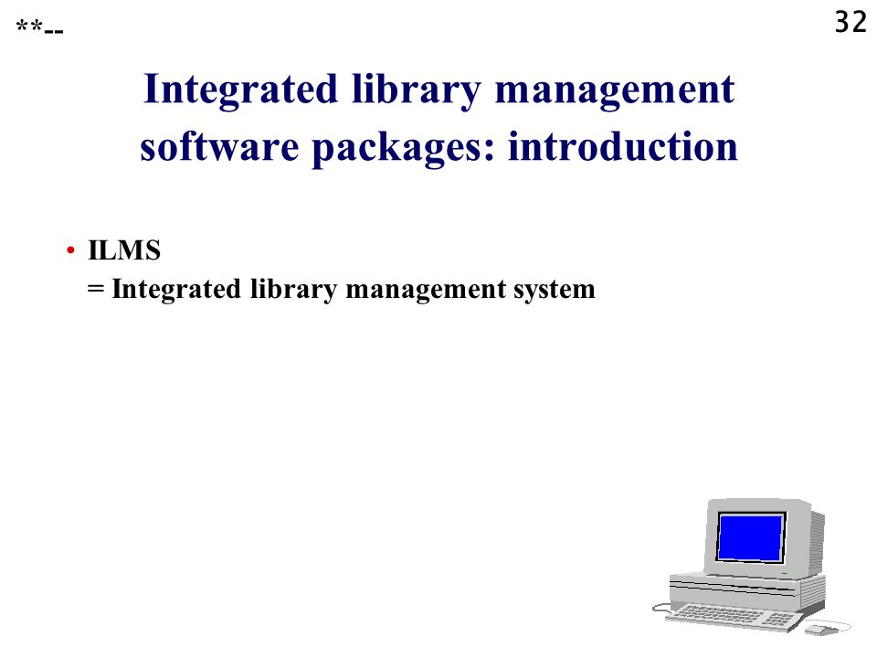 32 Integrated library management software packages: introduction ILMS = Integrated library management system **--