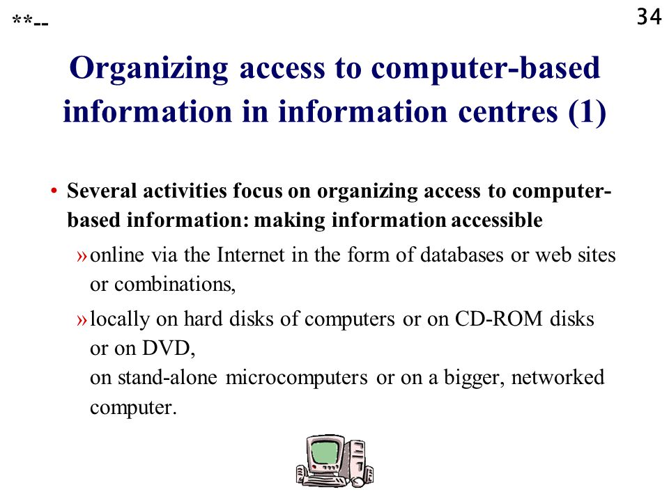 34 **-- Organizing access to computer-based information in information centres (1) Several activities focus on organizing access to computer- based information: making information accessible »online via the Internet in the form of databases or web sites or combinations, »locally on hard disks of computers or on CD-ROM disks or on DVD, on stand-alone microcomputers or on a bigger, networked computer.