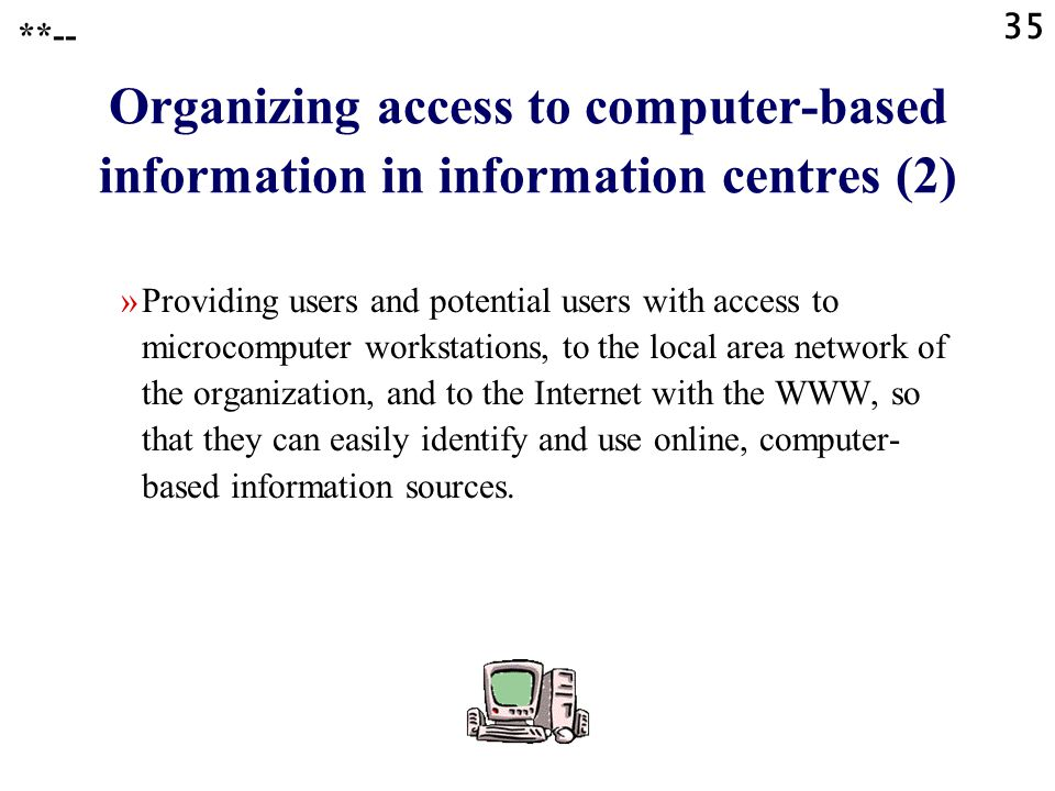 35 **-- Organizing access to computer-based information in information centres (2) »Providing users and potential users with access to microcomputer w