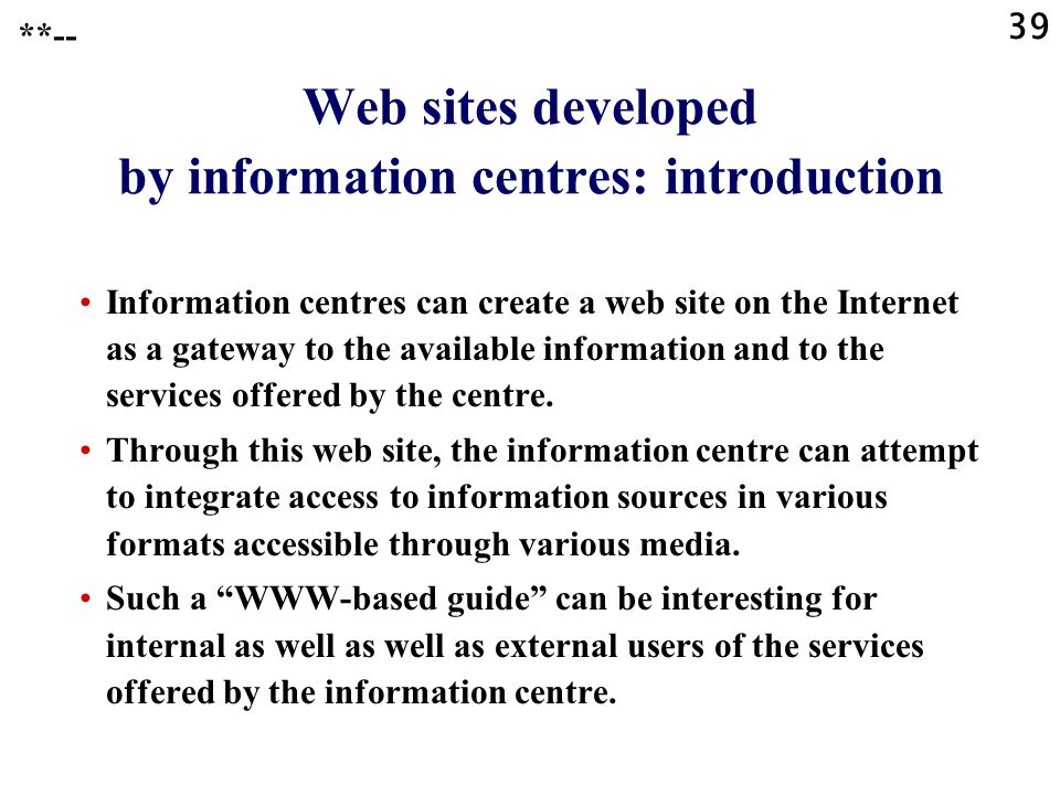 39 **-- Web sites developed by information centres: introduction Information centres can create a web site on the Internet as a gateway to the available information and to the services offered by the centre.