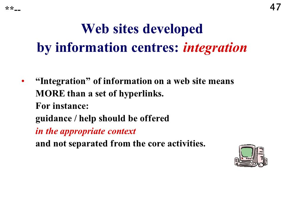 "47 **-- Web sites developed by information centres: integration ""Integration"" of information on a web site means MORE than a set of hyperlinks. For in"