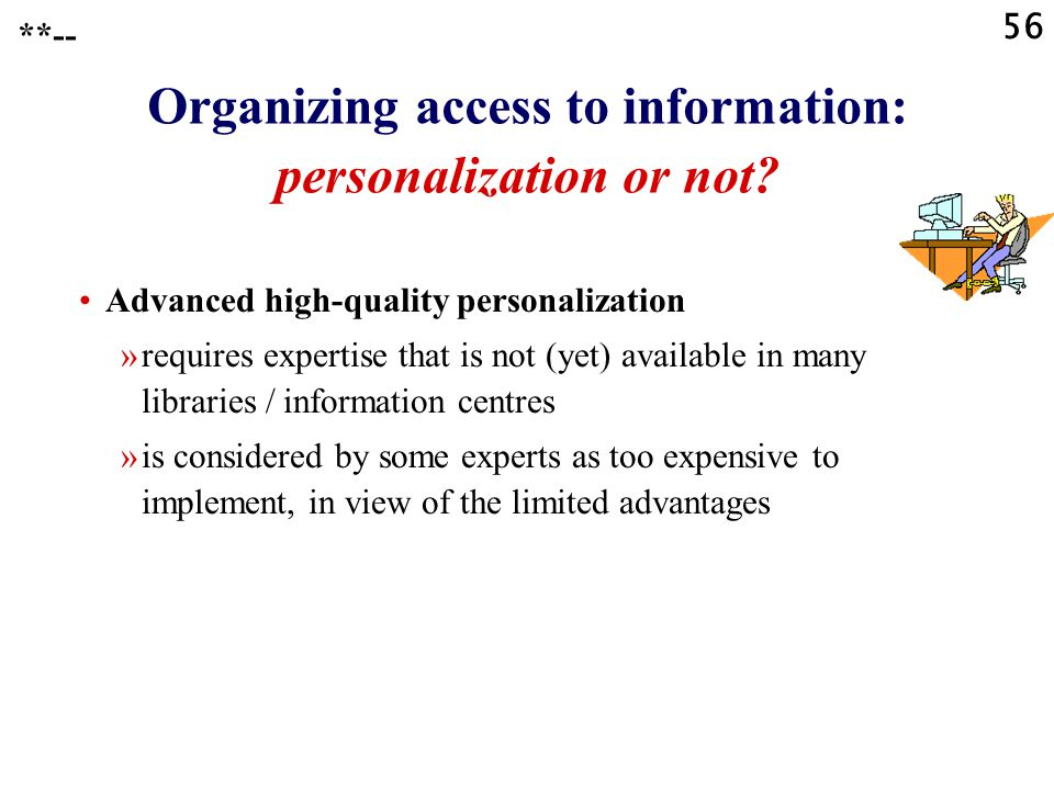 56 **-- Organizing access to information: personalization or not? Advanced high-quality personalization »requires expertise that is not (yet) availabl