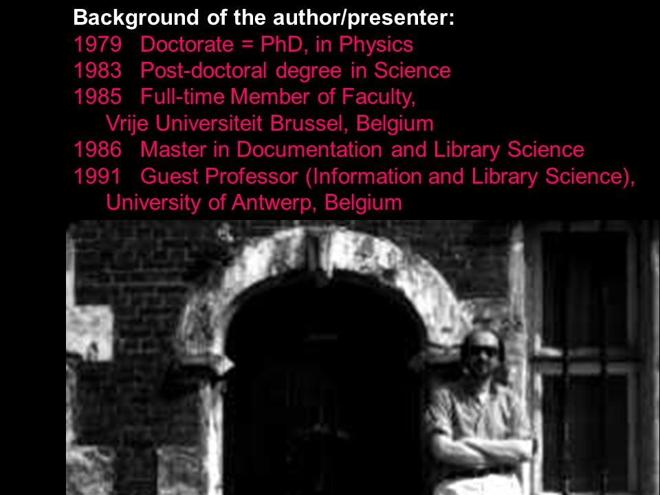 6 Background of the author/presenter: 1979 Doctorate = PhD, in Physics 1983 Post-doctoral degree in Science 1985 Full-time Member of Faculty, Vrije Universiteit Brussel, Belgium 1986 Master in Documentation and Library Science 1991 Guest Professor (Information and Library Science), University of Antwerp, Belgium