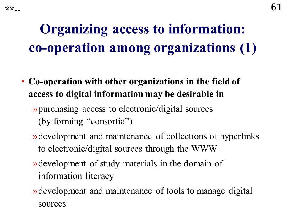 61 **-- Organizing access to information: co-operation among organizations (1) Co-operation with other organizations in the field of access to digital information may be desirable in »purchasing access to electronic/digital sources (by forming consortia ) »development and maintenance of collections of hyperlinks to electronic/digital sources through the WWW »development of study materials in the domain of information literacy »development and maintenance of tools to manage digital sources