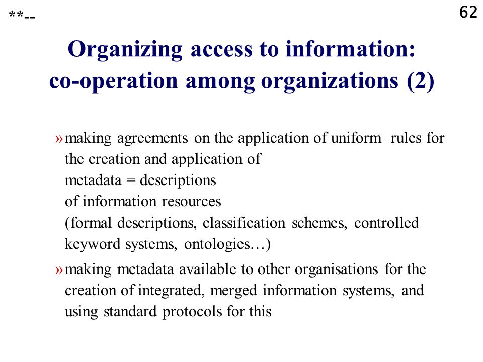 62 **-- Organizing access to information: co-operation among organizations (2) »making agreements on the application of uniform rules for the creation and application of metadata = descriptions of information resources (formal descriptions, classification schemes, controlled keyword systems, ontologies…) »making metadata available to other organisations for the creation of integrated, merged information systems, and using standard protocols for this