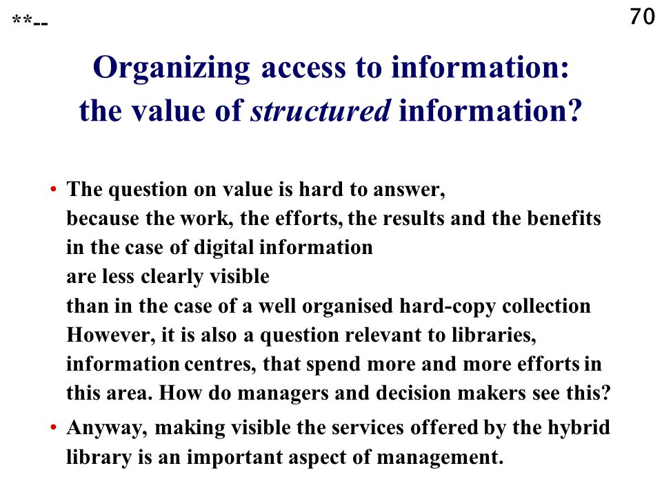 70 Organizing access to information: the value of structured information.