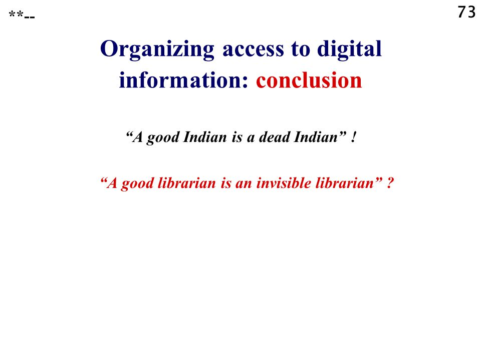 "73 Organizing access to digital information: conclusion ""A good Indian is a dead Indian"" ! ""A good librarian is an invisible librarian"" ? **--"
