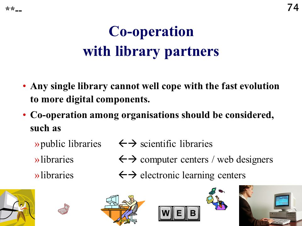 74 Co-operation with library partners Any single library cannot well cope with the fast evolution to more digital components.