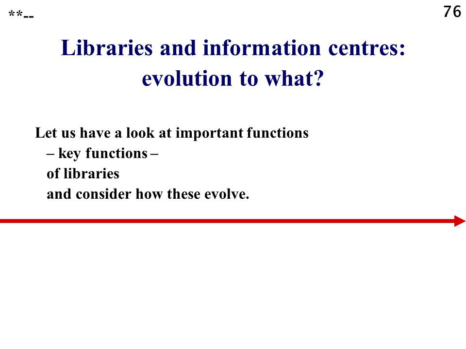 76 Libraries and information centres: evolution to what? Let us have a look at important functions – key functions – of libraries and consider how the