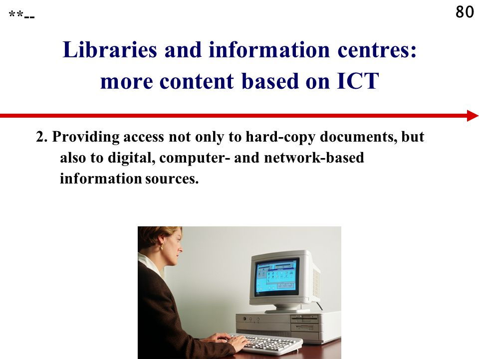 80 Libraries and information centres: more content based on ICT 2. Providing access not only to hard-copy documents, but also to digital, computer- an