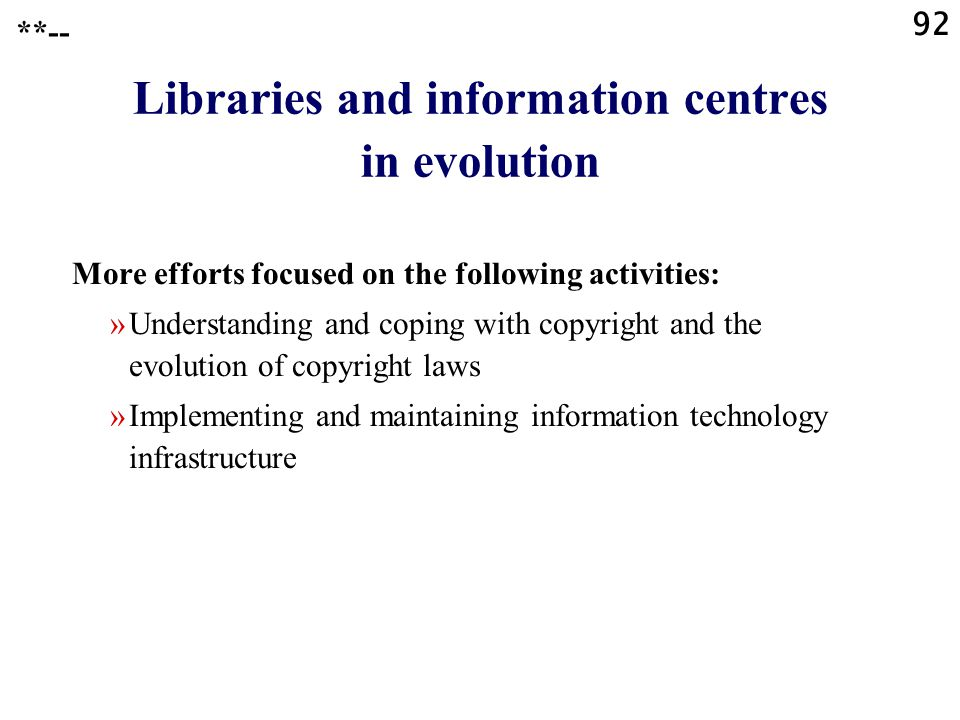 92 Libraries and information centres in evolution More efforts focused on the following activities: »Understanding and coping with copyright and the evolution of copyright laws »Implementing and maintaining information technology infrastructure **--