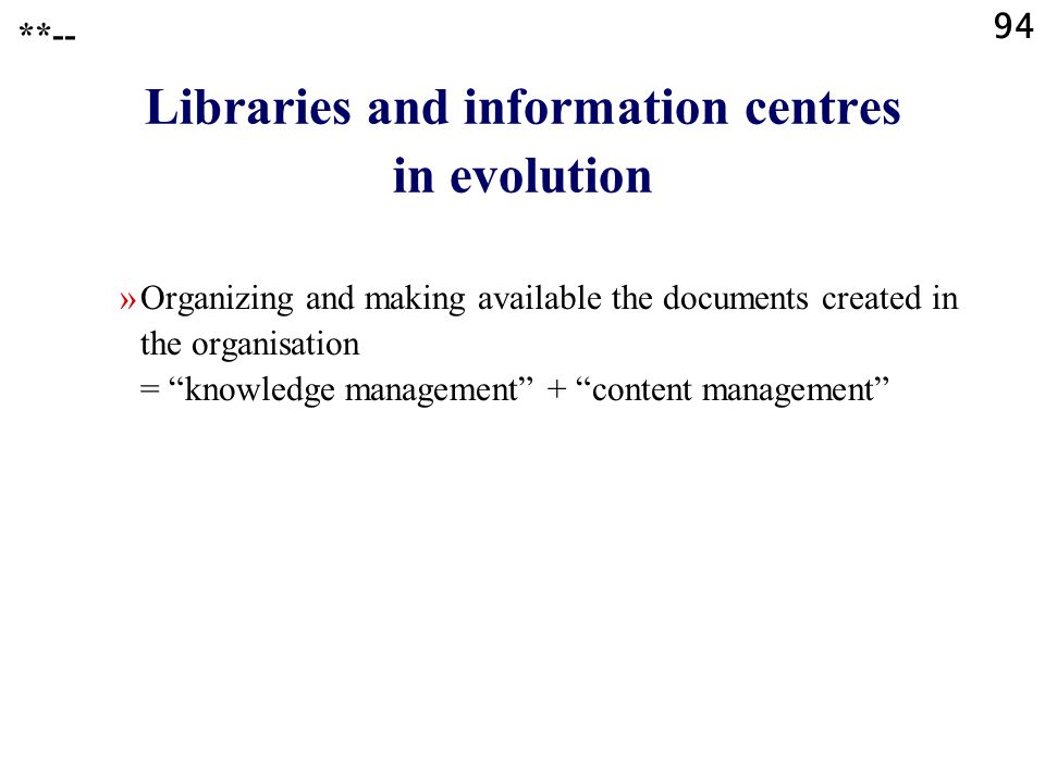 "94 Libraries and information centres in evolution »Organizing and making available the documents created in the organisation = ""knowledge management"""