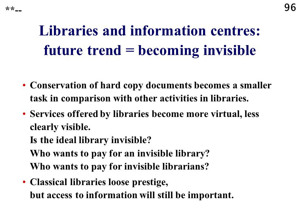 96 Libraries and information centres: future trend = becoming invisible Conservation of hard copy documents becomes a smaller task in comparison with other activities in libraries.