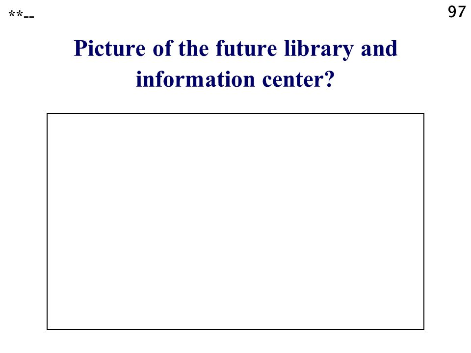 97 Picture of the future library and information center? **--