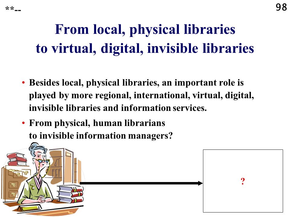 98 **-- From local, physical libraries to virtual, digital, invisible libraries Besides local, physical libraries, an important role is played by more regional, international, virtual, digital, invisible libraries and information services.