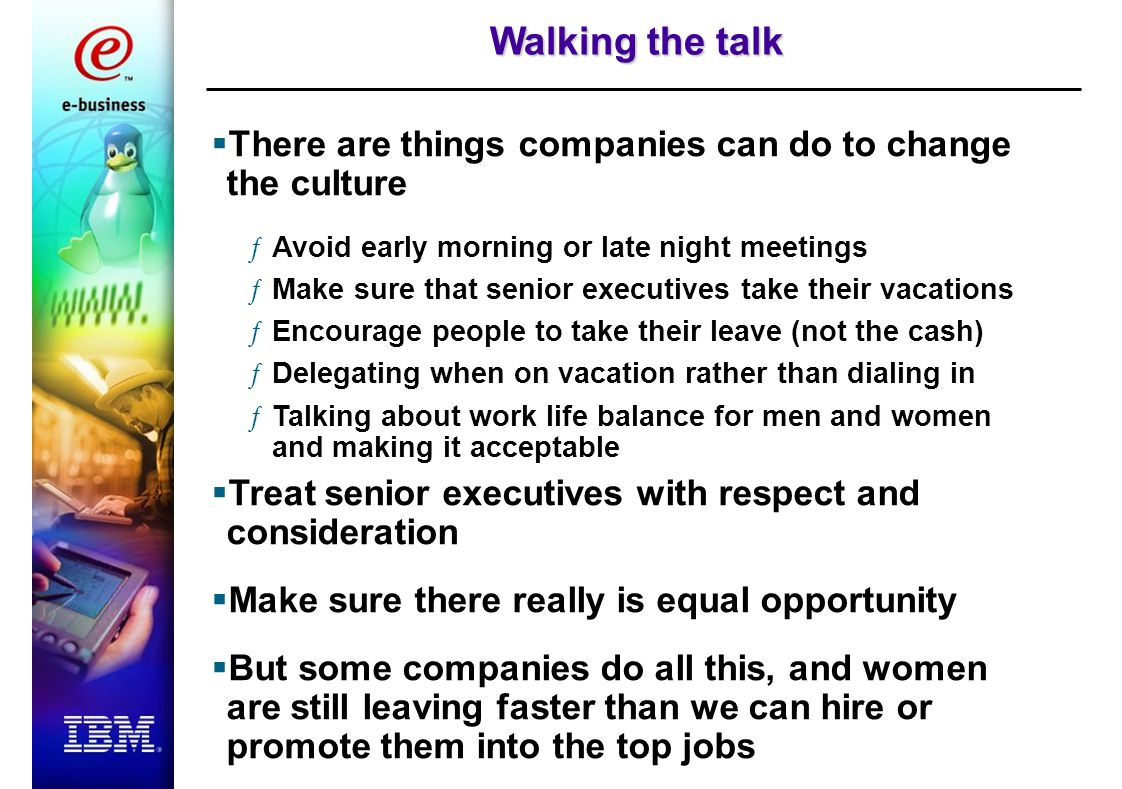 Walking the talk  There are things companies can do to change the culture ƒAvoid early morning or late night meetings ƒMake sure that senior executives take their vacations ƒEncourage people to take their leave (not the cash) ƒDelegating when on vacation rather than dialing in ƒTalking about work life balance for men and women and making it acceptable  Treat senior executives with respect and consideration  Make sure there really is equal opportunity  But some companies do all this, and women are still leaving faster than we can hire or promote them into the top jobs