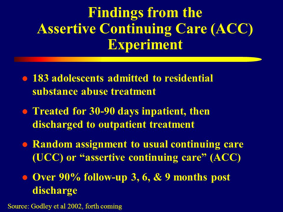 Findings from the Assertive Continuing Care (ACC) Experiment 183 adolescents admitted to residential substance abuse treatment Treated for 30-90 days inpatient, then discharged to outpatient treatment Random assignment to usual continuing care (UCC) or assertive continuing care (ACC) Over 90% follow-up 3, 6, & 9 months post discharge Source: Godley et al 2002, forth coming