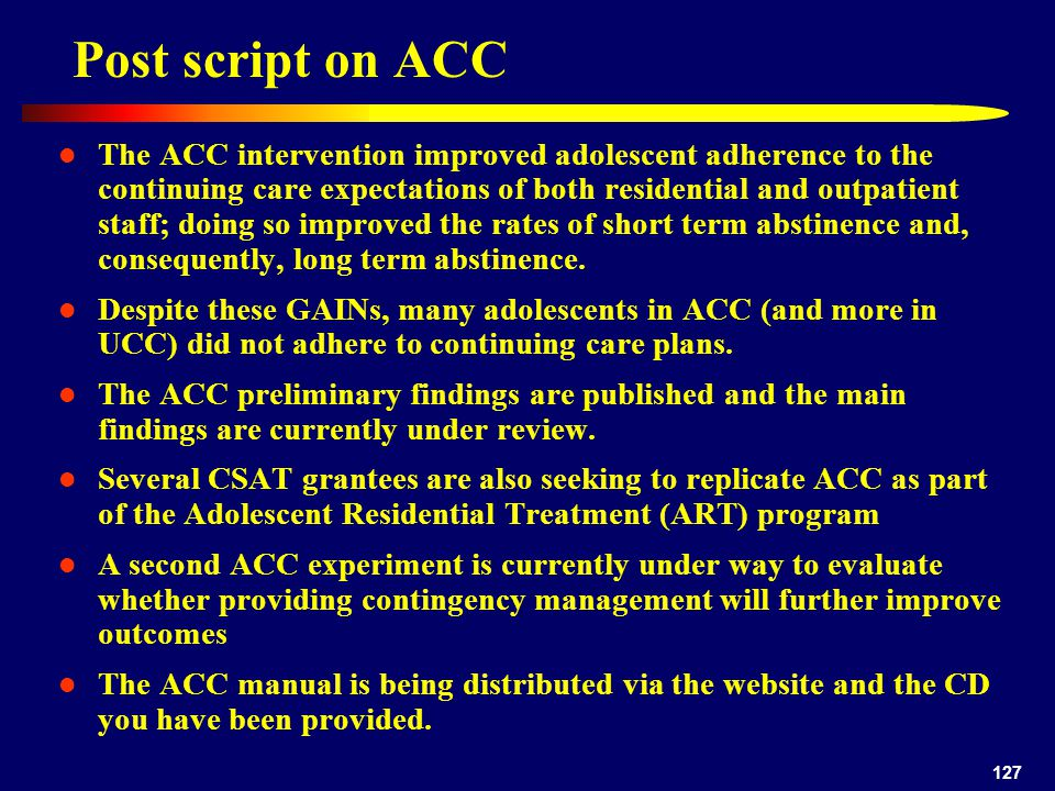 127 Post script on ACC The ACC intervention improved adolescent adherence to the continuing care expectations of both residential and outpatient staff; doing so improved the rates of short term abstinence and, consequently, long term abstinence.