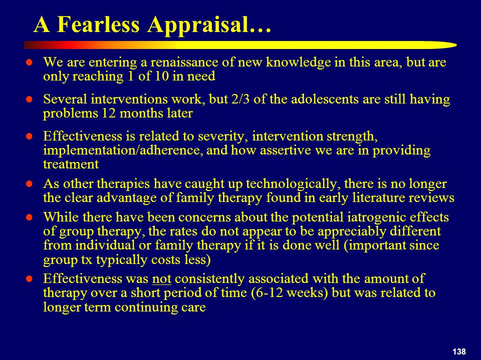 138 A Fearless Appraisal… We are entering a renaissance of new knowledge in this area, but are only reaching 1 of 10 in need Several interventions work, but 2/3 of the adolescents are still having problems 12 months later Effectiveness is related to severity, intervention strength, implementation/adherence, and how assertive we are in providing treatment As other therapies have caught up technologically, there is no longer the clear advantage of family therapy found in early literature reviews While there have been concerns about the potential iatrogenic effects of group therapy, the rates do not appear to be appreciably different from individual or family therapy if it is done well (important since group tx typically costs less) Effectiveness was not consistently associated with the amount of therapy over a short period of time (6-12 weeks) but was related to longer term continuing care