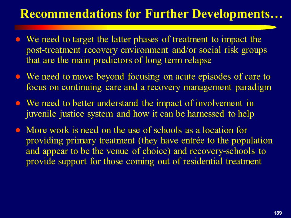 139 Recommendations for Further Developments… We need to target the latter phases of treatment to impact the post-treatment recovery environment and/or social risk groups that are the main predictors of long term relapse We need to move beyond focusing on acute episodes of care to focus on continuing care and a recovery management paradigm We need to better understand the impact of involvement in juvenile justice system and how it can be harnessed to help More work is need on the use of schools as a location for providing primary treatment (they have entrée to the population and appear to be the venue of choice) and recovery-schools to provide support for those coming out of residential treatment