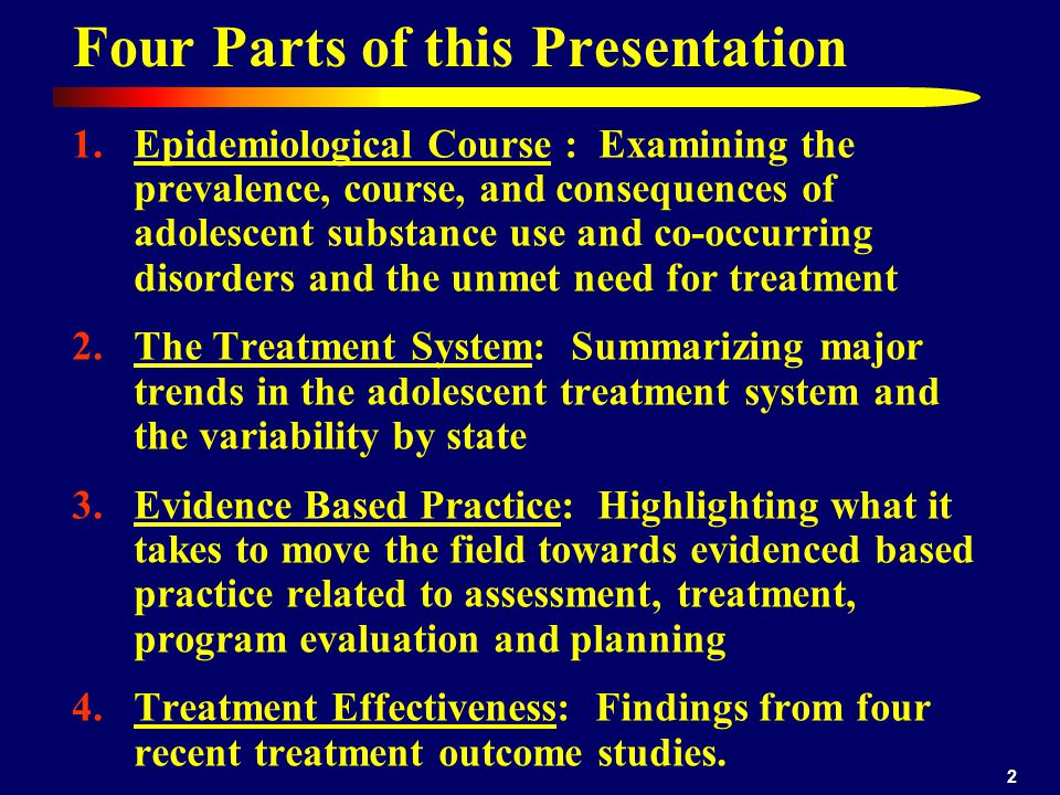 2 1.Epidemiological Course : Examining the prevalence, course, and consequences of adolescent substance use and co-occurring disorders and the unmet need for treatment 2.The Treatment System: Summarizing major trends in the adolescent treatment system and the variability by state 3.Evidence Based Practice: Highlighting what it takes to move the field towards evidenced based practice related to assessment, treatment, program evaluation and planning 4.Treatment Effectiveness: Findings from four recent treatment outcome studies.