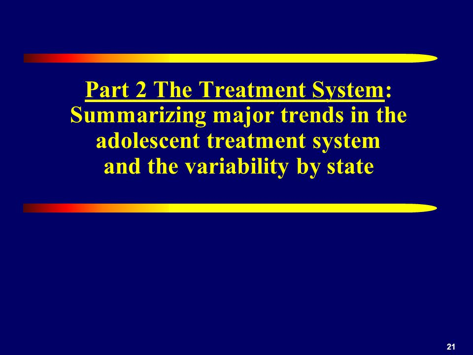 21 Part 2 The Treatment System: Summarizing major trends in the adolescent treatment system and the variability by state