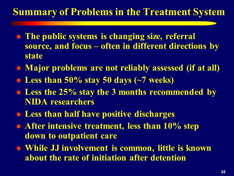 33 Summary of Problems in the Treatment System The public systems is changing size, referral source, and focus – often in different directions by state Major problems are not reliably assessed (if at all) Less than 50% stay 50 days (~7 weeks) Less the 25% stay the 3 months recommended by NIDA researchers Less than half have positive discharges After intensive treatment, less than 10% step down to outpatient care While JJ involvement is common, little is known about the rate of initiation after detention