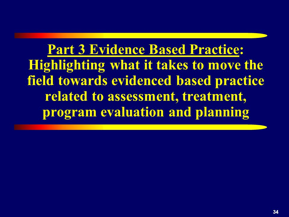 34 Part 3 Evidence Based Practice: Highlighting what it takes to move the field towards evidenced based practice related to assessment, treatment, program evaluation and planning