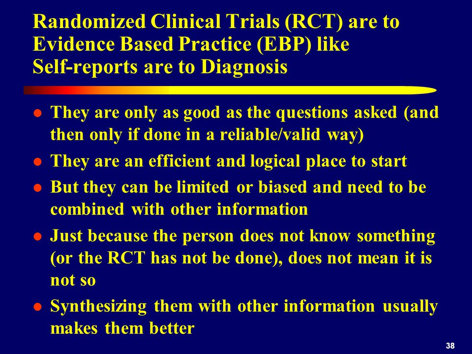 38 Randomized Clinical Trials (RCT) are to Evidence Based Practice (EBP) like Self-reports are to Diagnosis They are only as good as the questions asked (and then only if done in a reliable/valid way) They are an efficient and logical place to start But they can be limited or biased and need to be combined with other information Just because the person does not know something (or the RCT has not be done), does not mean it is not so Synthesizing them with other information usually makes them better