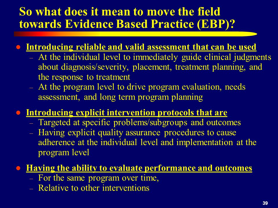 39 So what does it mean to move the field towards Evidence Based Practice (EBP).