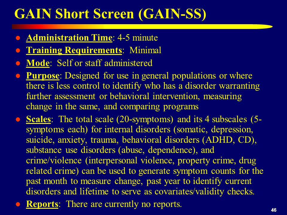 46 GAIN Short Screen (GAIN-SS) Administration Time: 4-5 minute Training Requirements: Minimal Mode: Self or staff administered Purpose: Designed for use in general populations or where there is less control to identify who has a disorder warranting further assessment or behavioral intervention, measuring change in the same, and comparing programs Scales: The total scale (20-symptoms) and its 4 subscales (5- symptoms each) for internal disorders (somatic, depression, suicide, anxiety, trauma, behavioral disorders (ADHD, CD), substance use disorders (abuse, dependence), and crime/violence (interpersonal violence, property crime, drug related crime) can be used to generate symptom counts for the past month to measure change, past year to identify current disorders and lifetime to serve as covariates/validity checks.