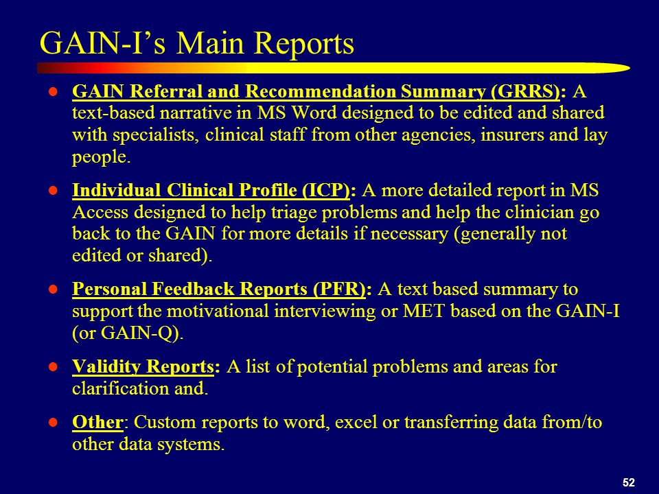52 GAIN-I's Main Reports GAIN Referral and Recommendation Summary (GRRS): A text-based narrative in MS Word designed to be edited and shared with specialists, clinical staff from other agencies, insurers and lay people.