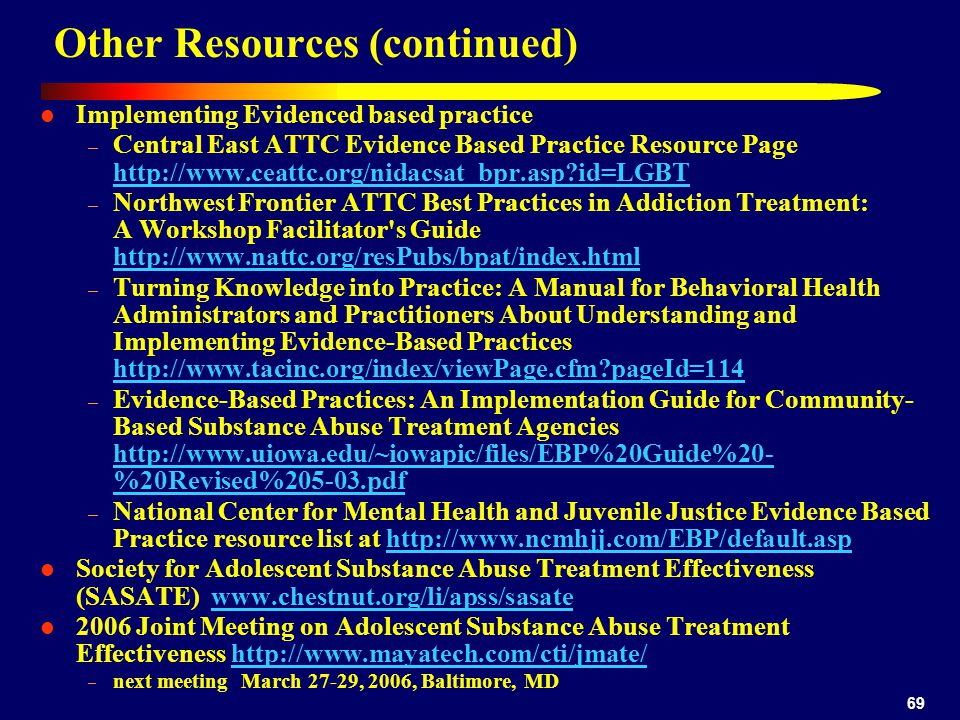 69 Other Resources (continued) Implementing Evidenced based practice – Central East ATTC Evidence Based Practice Resource Page http://www.ceattc.org/nidacsat_bpr.asp id=LGBT http://www.ceattc.org/nidacsat_bpr.asp id=LGBT – Northwest Frontier ATTC Best Practices in Addiction Treatment: A Workshop Facilitator s Guide http://www.nattc.org/resPubs/bpat/index.html http://www.nattc.org/resPubs/bpat/index.html – Turning Knowledge into Practice: A Manual for Behavioral Health Administrators and Practitioners About Understanding and Implementing Evidence-Based Practices http://www.tacinc.org/index/viewPage.cfm pageId=114 http://www.tacinc.org/index/viewPage.cfm pageId=114 – Evidence-Based Practices: An Implementation Guide for Community- Based Substance Abuse Treatment Agencies http://www.uiowa.edu/~iowapic/files/EBP%20Guide%20- %20Revised%205-03.pdf http://www.uiowa.edu/~iowapic/files/EBP%20Guide%20- %20Revised%205-03.pdf – National Center for Mental Health and Juvenile Justice Evidence Based Practice resource list at http://www.ncmhjj.com/EBP/default.asphttp://www.ncmhjj.com/EBP/default.asp Society for Adolescent Substance Abuse Treatment Effectiveness (SASATE) www.chestnut.org/li/apss/sasatewww.chestnut.org/li/apss/sasate 2006 Joint Meeting on Adolescent Substance Abuse Treatment Effectiveness http://www.mayatech.com/cti/jmate/http://www.mayatech.com/cti/jmate/ – next meeting March 27-29, 2006, Baltimore, MD