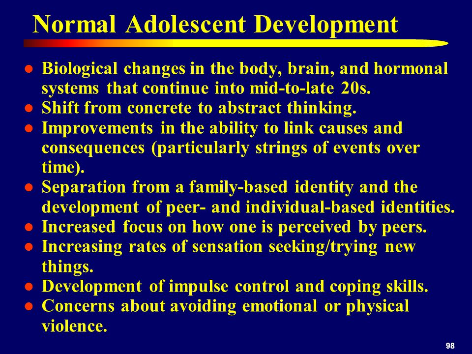 98 Normal Adolescent Development Biological changes in the body, brain, and hormonal systems that continue into mid-to-late 20s.